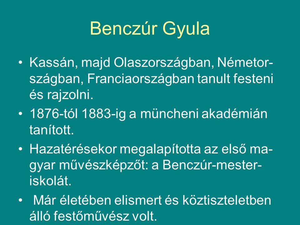 Benczúr Gyula •Kassán, majd Olaszországban, Németor- szágban, Franciaországban tanult festeni és rajzolni. •1876-tól 1883-ig a müncheni akadémián taní