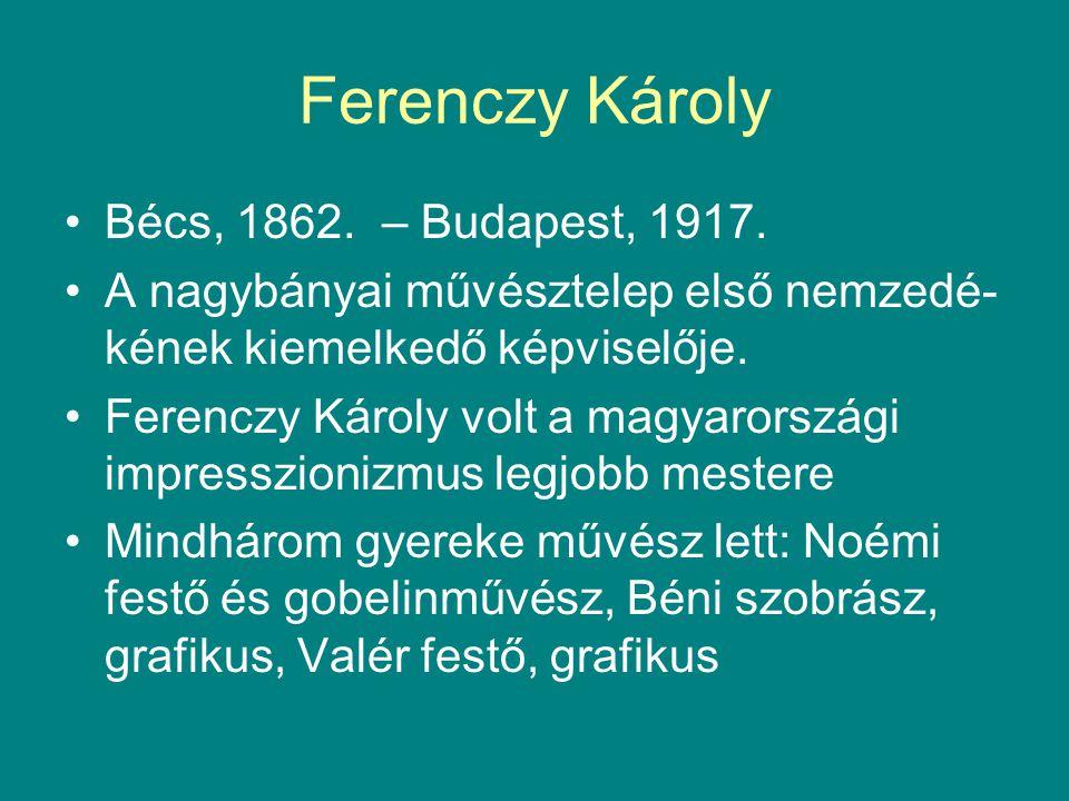 Ferenczy Károly •Bécs, 1862. – Budapest, 1917. •A nagybányai művésztelep első nemzedé- kének kiemelkedő képviselője. •Ferenczy Károly volt a magyarors