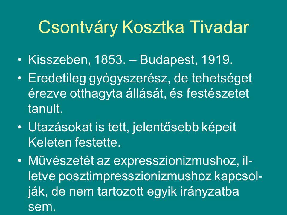 Csontváry Kosztka Tivadar •Kisszeben, 1853. – Budapest, 1919. •Eredetileg gyógyszerész, de tehetséget érezve otthagyta állását, és festészetet tanult.