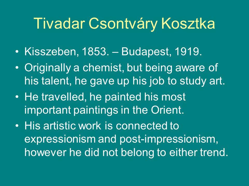Tivadar Csontváry Kosztka •Kisszeben, 1853. – Budapest, 1919. •Originally a chemist, but being aware of his talent, he gave up his job to study art. •
