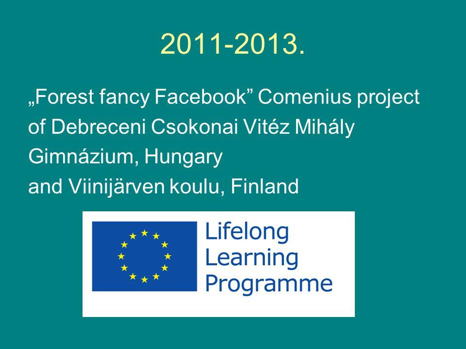 "2011-2013. ""Forest fancy Facebook"" Comenius project of Debreceni Csokonai Vitéz Mihály Gimnázium, Hungary and Viinijärven koulu, Finland"