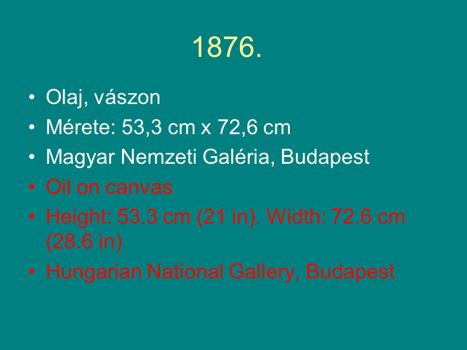 1876. •Olaj, vászon •Mérete: 53,3 cm x 72,6 cm •Magyar Nemzeti Galéria, Budapest •Oil on canvas •Height: 53.3 cm (21 in). Width: 72.6 cm (28.6 in) •Hu