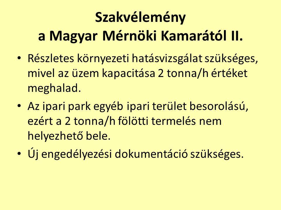 Szakvélemény a Magyar Mérnöki Kamarától II. • Részletes környezeti hatásvizsgálat szükséges, mivel az üzem kapacitása 2 tonna/h értéket meghalad. • Az