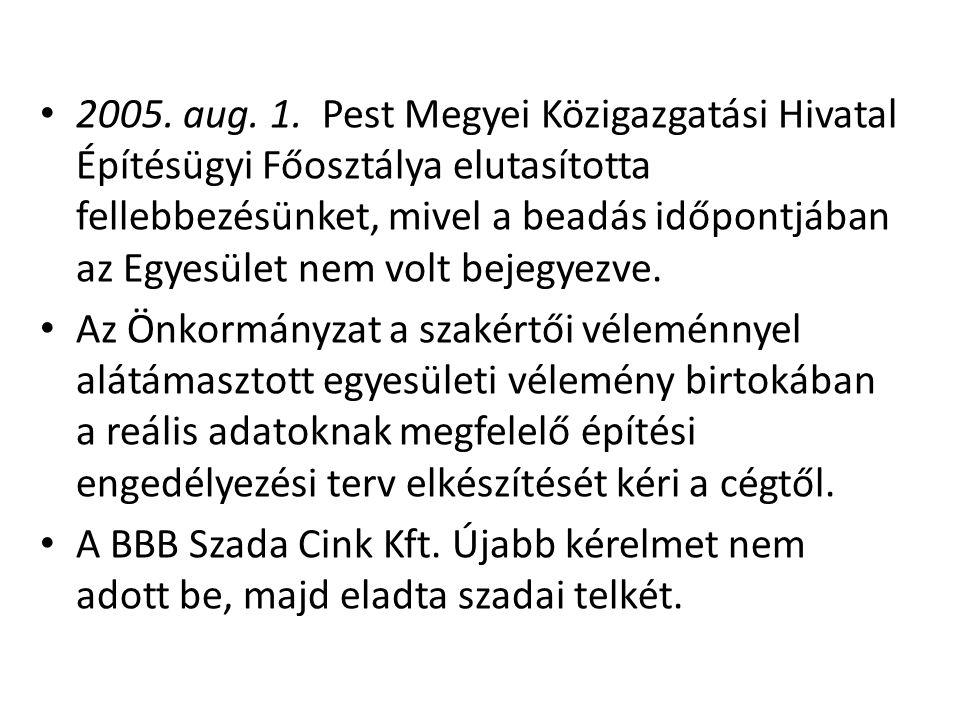 • 2005. aug. 1. Pest Megyei Közigazgatási Hivatal Építésügyi Főosztálya elutasította fellebbezésünket, mivel a beadás időpontjában az Egyesület nem vo