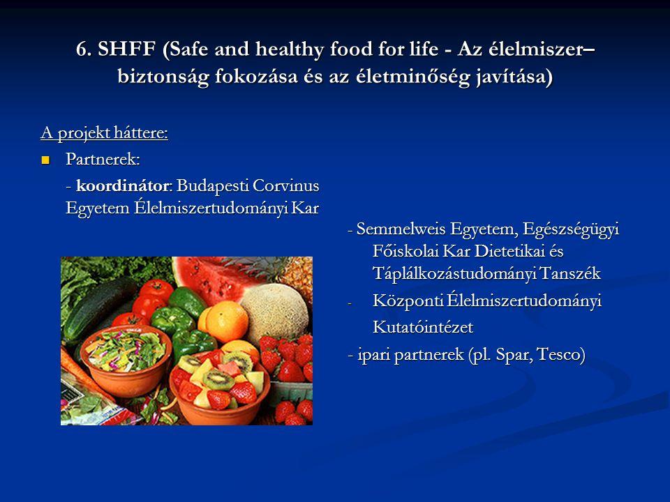 6. SHFF (Safe and healthy food for life - Az élelmiszer– biztonság fokozása és az életminőség javítása) A projekt háttere:  Partnerek: - koordinátor: