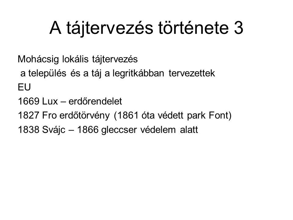 A tájtervezés története 3 Mohácsig lokális tájtervezés a település és a táj a legritkábban tervezettek EU 1669 Lux – erdőrendelet 1827 Fro erdőtörvény (1861 óta védett park Font) 1838 Svájc – 1866 gleccser védelem alatt