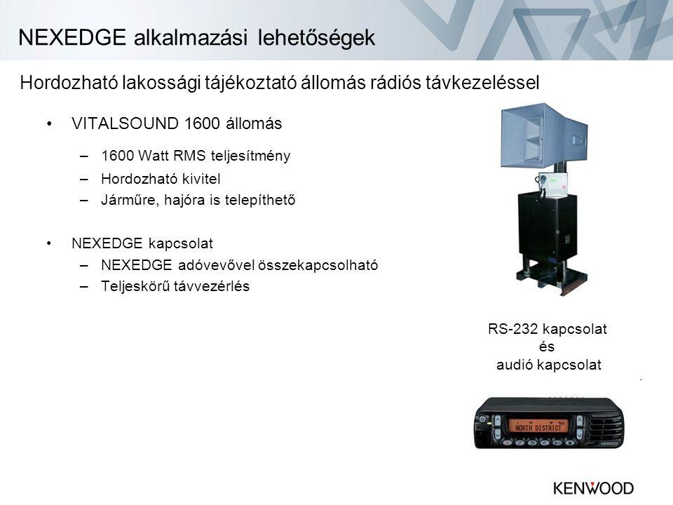 NEXEDGE alkalmazási lehetőségek •VITALSOUND 1600 állomás –1600 Watt RMS teljesítmény –Hordozható kivitel –Járműre, hajóra is telepíthető •NEXEDGE kapcsolat –NEXEDGE adóvevővel összekapcsolható –Teljeskörű távvezérlés RS-232 kapcsolat és audió kapcsolat Hordozható lakossági tájékoztató állomás rádiós távkezeléssel
