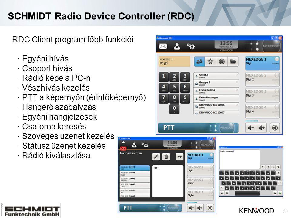 SCHMIDT Radio Device Controller (RDC) 29 RDC Client program főbb funkciói: · Egyéni hívás · Csoport hívás · Rádió képe a PC-n · Vészhívás kezelés · PTT a képernyőn (érintőképernyő) · Hangerő szabályzás · Egyéni hangjelzések · Csatorna keresés · Szöveges üzenet kezelés · Státusz üzenet kezelés · Rádió kiválasztása