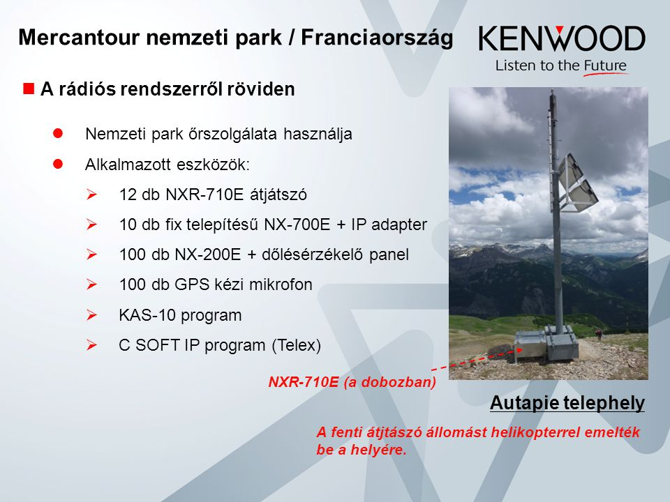 Mercantour nemzeti park / Franciaország  A rádiós rendszerről röviden  Nemzeti park őrszolgálata használja  Alkalmazott eszközök:  12 db NXR-710E átjátszó  10 db fix telepítésű NX-700E + IP adapter  100 db NX-200E + dőlésérzékelő panel  100 db GPS kézi mikrofon  KAS-10 program  C SOFT IP program (Telex) Autapie telephely A fenti átjtászó állomást helikopterrel emelték be a helyére.