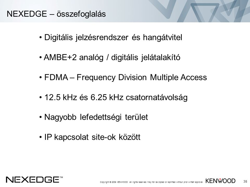 NEXEDGE – összefoglalás Copyright © 2009 KENWOOD All rights reserved. May not be copied or reprinted without prior written approval. 38 • Digitális je