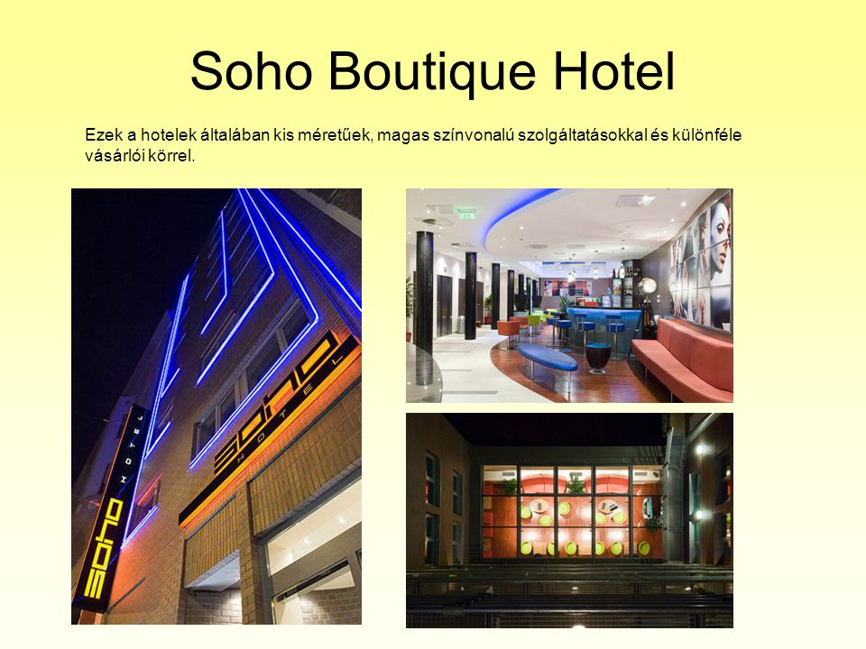 Soho Boutique Hotel Ezek a hotelek általában kis méretűek, magas színvonalú szolgáltatásokkal és különféle vásárlói körrel.
