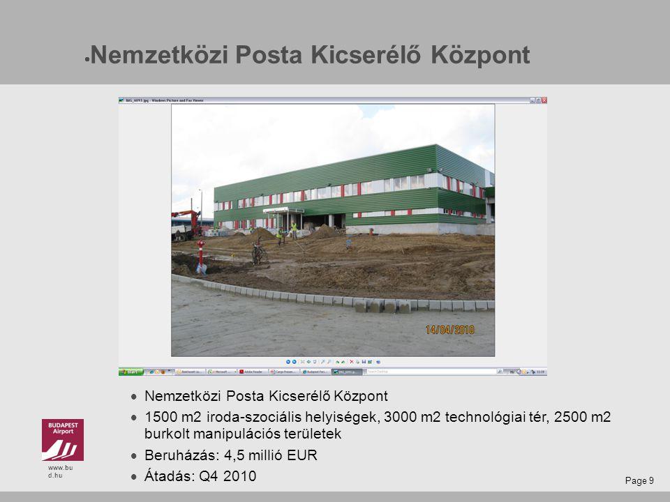 www.bu d.hu Page 9  Nemzetközi Posta Kicserélő Központ  1500 m2 iroda-szociális helyiségek, 3000 m2 technológiai tér, 2500 m2 burkolt manipulációs területek  Beruházás: 4,5 millió EUR  Átadás: Q4 2010