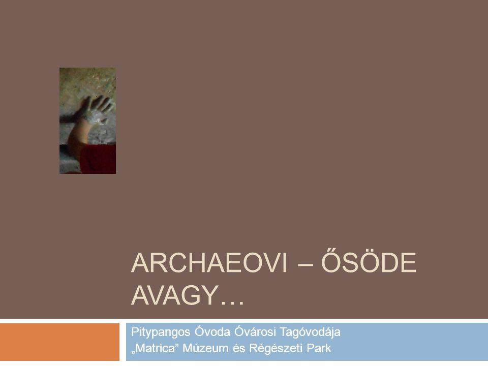 """ARCHAEOVI – ŐSÖDE AVAGY… Pitypangos Óvoda Óvárosi Tagóvodája """"Matrica Múzeum és Régészeti Park"""
