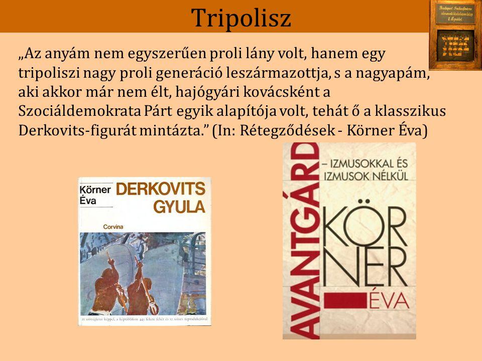 """Tripolisz """"Az anyám nem egyszerűen proli lány volt, hanem egy tripoliszi nagy proli generáció leszármazottja, s a nagyapám, aki akkor már nem élt, hajógyári kovácsként a Szociáldemokrata Párt egyik alapítója volt, tehát ő a klasszikus Derkovits-figurát mintázta. (In: Rétegződések - Körner Éva)"""