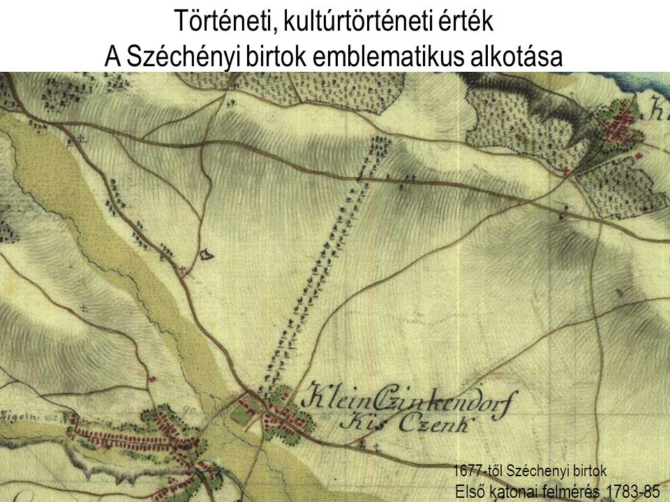 Történeti, kultúrtörténeti érték A Széchényi birtok emblematikus alkotása Első katonai felmérés 1783-85 1677-től Széchenyi birtok