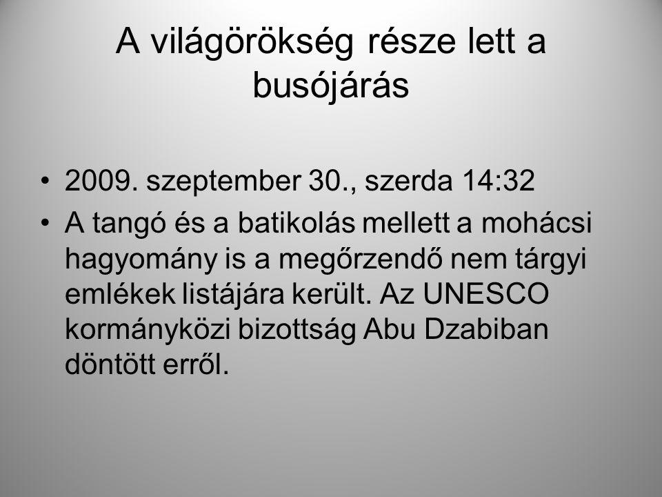 A világörökség része lett a busójárás •2009. szeptember 30., szerda 14:32 •A tangó és a batikolás mellett a mohácsi hagyomány is a megőrzendő nem tárg
