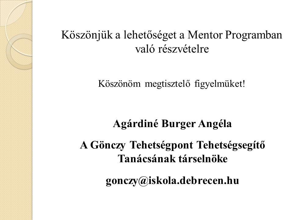 Köszönjük a lehetőséget a Mentor Programban való részvételre Köszönöm megtisztelő figyelmüket! Agárdiné Burger Angéla A Gönczy Tehetségpont Tehetségse