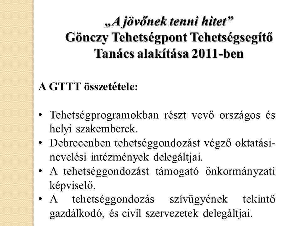 """""""A jövőnek tenni hitet"""" Gönczy Tehetségpont Tehetségsegítő Tanács alakítása 2011-ben A GTTT összetétele: • Tehetségprogramokban részt vevő országos és"""