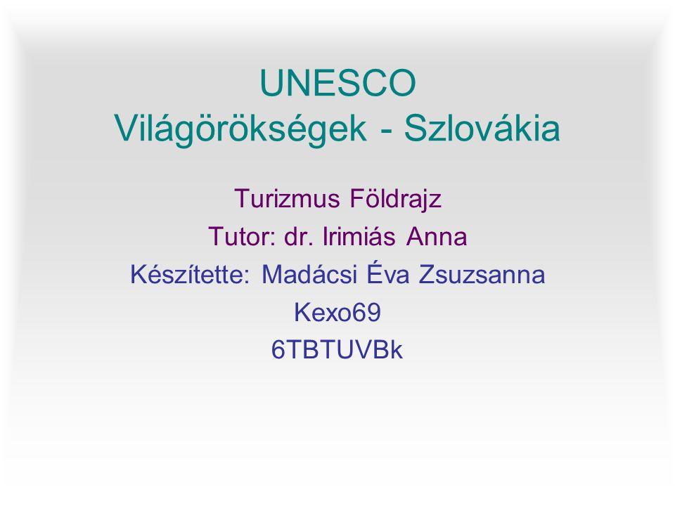 UNESCO Világörökségek - Szlovákia Turizmus Földrajz Tutor: dr. Irimiás Anna Készítette: Madácsi Éva Zsuzsanna Kexo69 6TBTUVBk