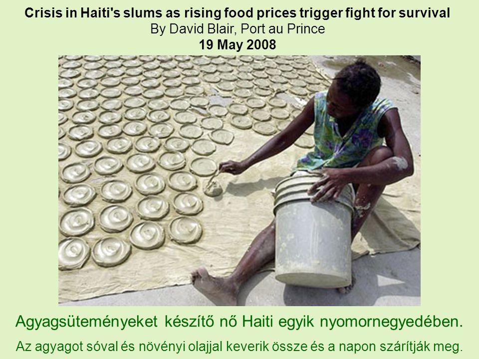 Crisis in Haiti s slums as rising food prices trigger fight for survival By David Blair, Port au Prince 19 May 2008 Agyagsüteményeket készítő nő Haiti egyik nyomornegyedében.