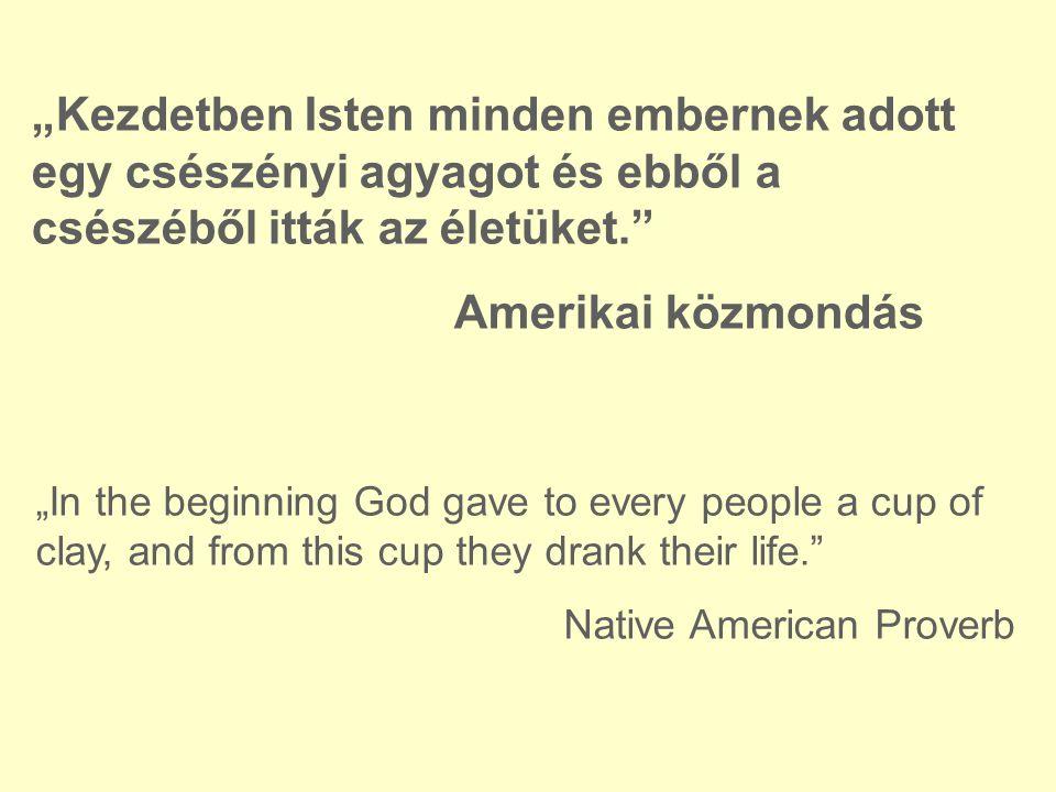 """""""Kezdetben Isten minden embernek adott egy csészényi agyagot és ebből a csészéből itták az életüket. Amerikai közmondás """"In the beginning God gave to every people a cup of clay, and from this cup they drank their life. Native American Proverb"""