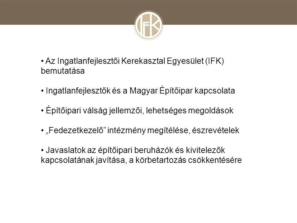 """• Az Ingatlanfejlesztői Kerekasztal Egyesület (IFK) bemutatása • Ingatlanfejlesztők és a Magyar Építőipar kapcsolata • Építőipari válság jellemzői, lehetséges megoldások • """"Fedezetkezelő intézmény megítélése, észrevételek • Javaslatok az építőipari beruházók és kivitelezők kapcsolatának javítása, a körbetartozás csökkentésére"""