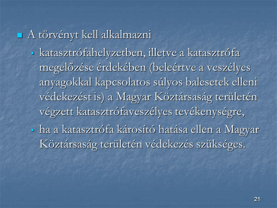 21  A törvényt kell alkalmazni  katasztrófahelyzetben, illetve a katasztrófa megelőzése érdekében (beleértve a veszélyes anyagokkal kapcsolatos súlyos balesetek elleni védekezést is) a Magyar Köztársaság területén végzett katasztrófaveszélyes tevékenységre,  ha a katasztrófa károsító hatása ellen a Magyar Köztársaság területén védekezés szükséges.