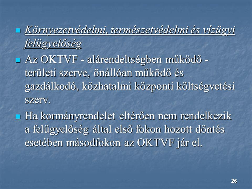 26  Környezetvédelmi, természetvédelmi és vízügyi felügyelőség  Az OKTVF - alárendeltségben működő - területi szerve, önállóan működő és gazdálkodó, közhatalmi központi költségvetési szerv.