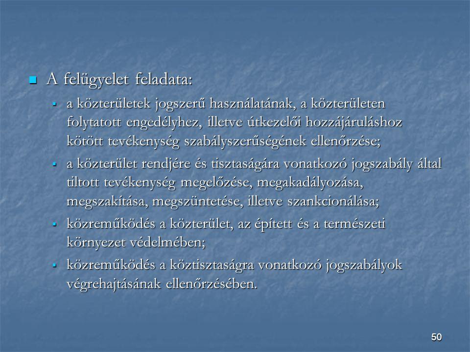 50  A felügyelet feladata:  a közterületek jogszerű használatának, a közterületen folytatott engedélyhez, illetve útkezelői hozzájáruláshoz kötött tevékenység szabályszerűségének ellenőrzése;  a közterület rendjére és tisztaságára vonatkozó jogszabály által tiltott tevékenység megelőzése, megakadályozása, megszakítása, megszüntetése, illetve szankcionálása;  közreműködés a közterület, az épített és a természeti környezet védelmében;  közreműködés a köztisztaságra vonatkozó jogszabályok végrehajtásának ellenőrzésében.