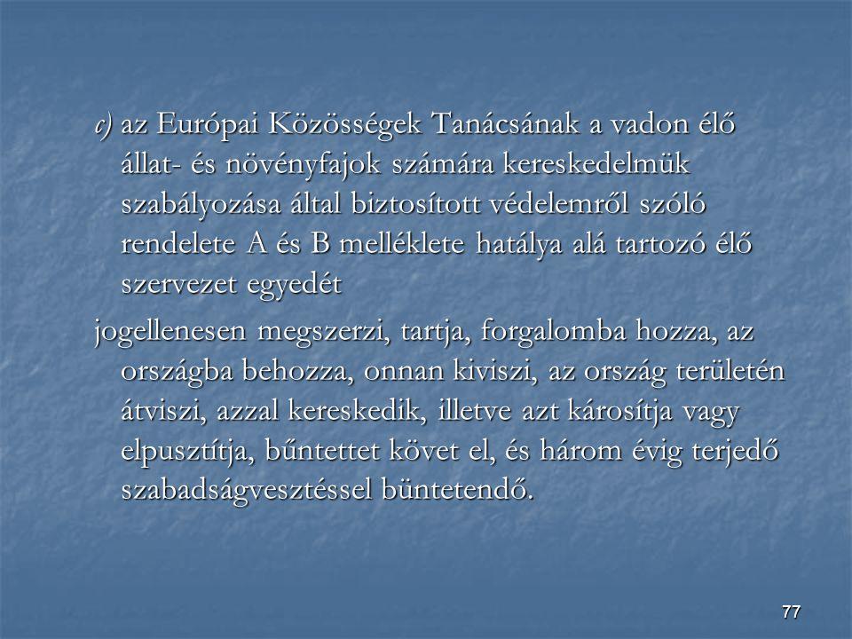 77 c) az Európai Közösségek Tanácsának a vadon élő állat- és növényfajok számára kereskedelmük szabályozása által biztosított védelemről szóló rendelete A és B melléklete hatálya alá tartozó élő szervezet egyedét jogellenesen megszerzi, tartja, forgalomba hozza, az országba behozza, onnan kiviszi, az ország területén átviszi, azzal kereskedik, illetve azt károsítja vagy elpusztítja, bűntettet követ el, és három évig terjedő szabadságvesztéssel büntetendő.