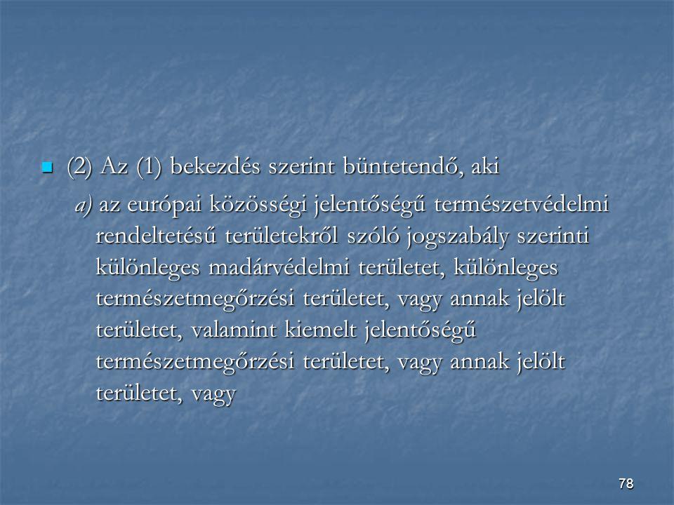 78  (2) Az (1) bekezdés szerint büntetendő, aki a) az európai közösségi jelentőségű természetvédelmi rendeltetésű területekről szóló jogszabály szerinti különleges madárvédelmi területet, különleges természetmegőrzési területet, vagy annak jelölt területet, valamint kiemelt jelentőségű természetmegőrzési területet, vagy annak jelölt területet, vagy
