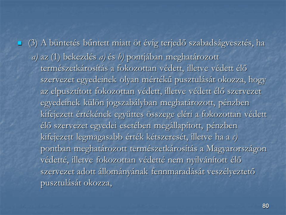 80  (3) A büntetés bűntett miatt öt évig terjedő szabadságvesztés, ha a) az (1) bekezdés a) és b) pontjában meghatározott természetkárosítás a fokozottan védett, illetve védett élő szervezet egyedeinek olyan mértékű pusztulását okozza, hogy az elpusztított fokozottan védett, illetve védett élő szervezet egyedeinek külön jogszabályban meghatározott, pénzben kifejezett értékének együttes összege eléri a fokozottan védett élő szervezet egyedei esetében megállapított, pénzben kifejezett legmagasabb érték kétszeresét, illetve ha a c) pontban meghatározott természetkárosítás a Magyarországon védetté, illetve fokozottan védetté nem nyilvánított élő szervezet adott állományának fennmaradását veszélyeztető pusztulását okozza,