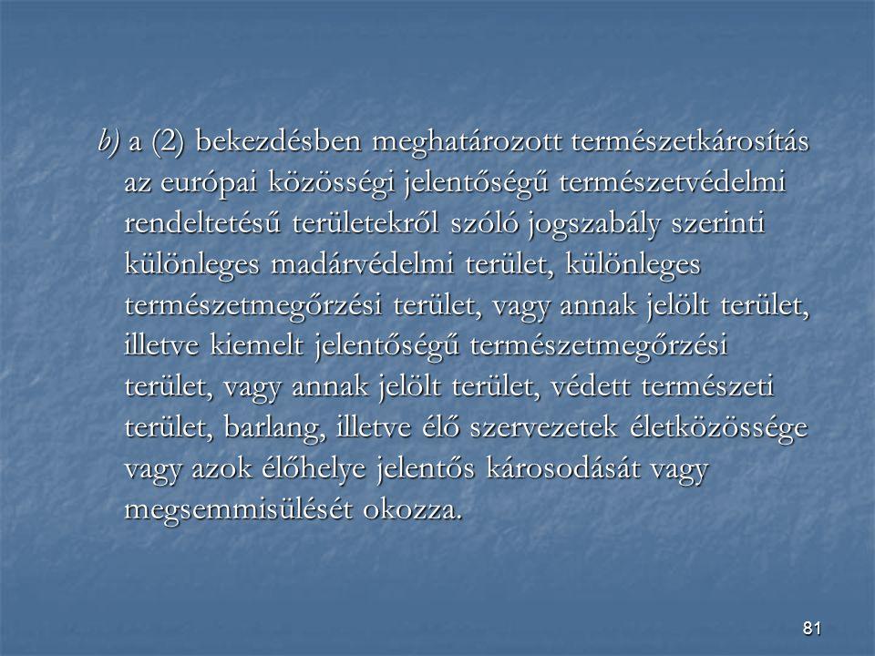 81 b) a (2) bekezdésben meghatározott természetkárosítás az európai közösségi jelentőségű természetvédelmi rendeltetésű területekről szóló jogszabály szerinti különleges madárvédelmi terület, különleges természetmegőrzési terület, vagy annak jelölt terület, illetve kiemelt jelentőségű természetmegőrzési terület, vagy annak jelölt terület, védett természeti terület, barlang, illetve élő szervezetek életközössége vagy azok élőhelye jelentős károsodását vagy megsemmisülését okozza.