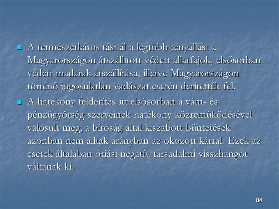 84  A természetkárosításnál a legtöbb tényállást a Magyarországon átszállított védett állatfajok, elsősorban védett madarak átszállítása, illetve Magyarországon történő jogosulatlan vadászat esetén derítették fel.