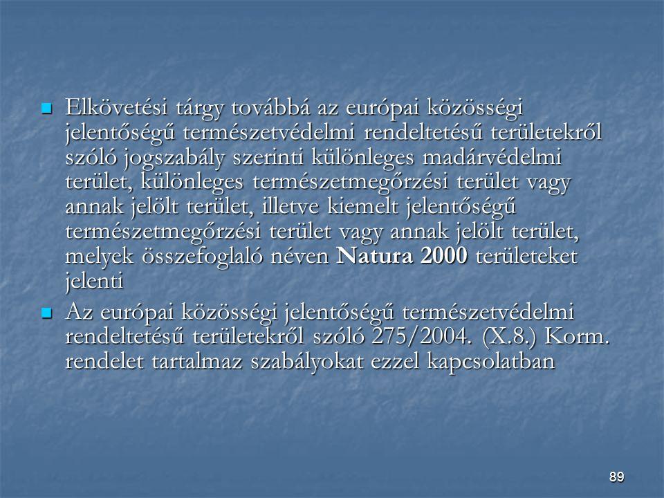 89  Elkövetési tárgy továbbá az európai közösségi jelentőségű természetvédelmi rendeltetésű területekről szóló jogszabály szerinti különleges madárvédelmi terület, különleges természetmegőrzési terület vagy annak jelölt terület, illetve kiemelt jelentőségű természetmegőrzési terület vagy annak jelölt terület, melyek összefoglaló néven Natura 2000 területeket jelenti  Az európai közösségi jelentőségű természetvédelmi rendeltetésű területekről szóló 275/2004.