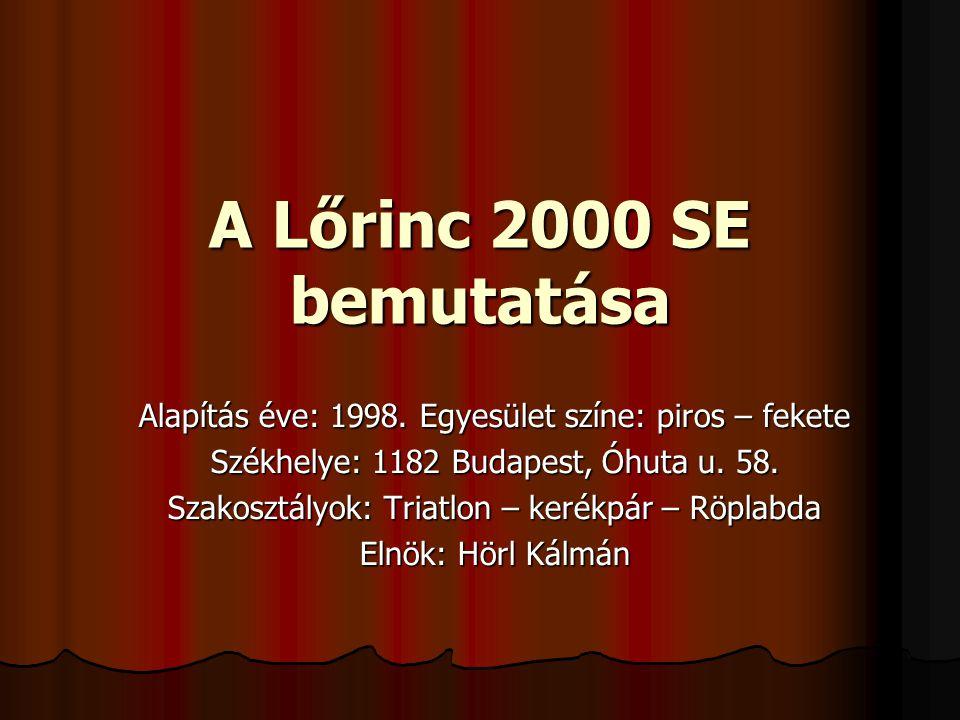 A Lőrinc 2000 SE bemutatása Alapítás éve: 1998. Egyesület színe: piros – fekete Székhelye: 1182 Budapest, Óhuta u. 58. Szakosztályok: Triatlon – kerék