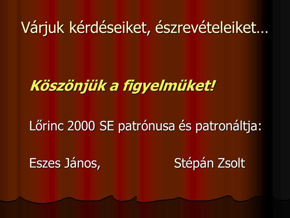 Várjuk kérdéseiket, észrevételeiket… Köszönjük a figyelmüket! Lőrinc 2000 SE patrónusa és patronáltja: Eszes János, Stépán Zsolt