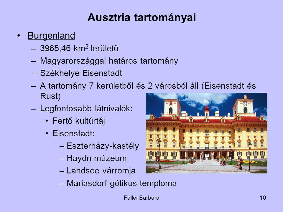 10 Ausztria tartományai •Burgenland –3965,46 km 2 területű –Magyarországgal határos tartomány –Székhelye Eisenstadt –A tartomány 7 kerületből és 2 városból áll (Eisenstadt és Rust) –Legfontosabb látnivalók: •Fertő kultúrtáj •Eisenstadt: –Eszterházy-kastély –Haydn múzeum –Landsee várromja –Mariasdorf gótikus temploma