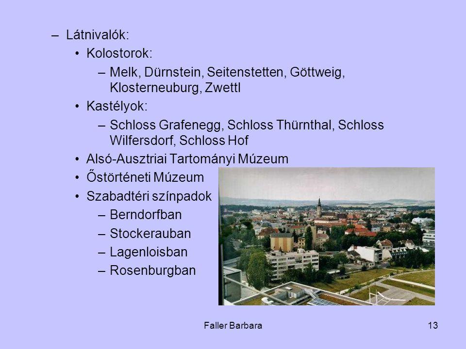 Faller Barbara13 –Látnivalók: •Kolostorok: –Melk, Dürnstein, Seitenstetten, Göttweig, Klosterneuburg, Zwettl •Kastélyok: –Schloss Grafenegg, Schloss Thürnthal, Schloss Wilfersdorf, Schloss Hof •Alsó-Ausztriai Tartományi Múzeum •Őstörténeti Múzeum •Szabadtéri színpadok –Berndorfban –Stockerauban –Lagenloisban –Rosenburgban