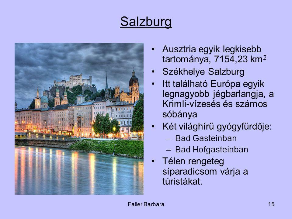 Faller Barbara15 Salzburg •Ausztria egyik legkisebb tartománya, 7154,23 km 2 •Székhelye Salzburg •Itt található Európa egyik legnagyobb jégbarlangja, a Krimli-vízesés és számos sóbánya •Két világhírű gyógyfürdője: –Bad Gasteinban –Bad Hofgasteinban •Télen rengeteg síparadicsom várja a túristákat.
