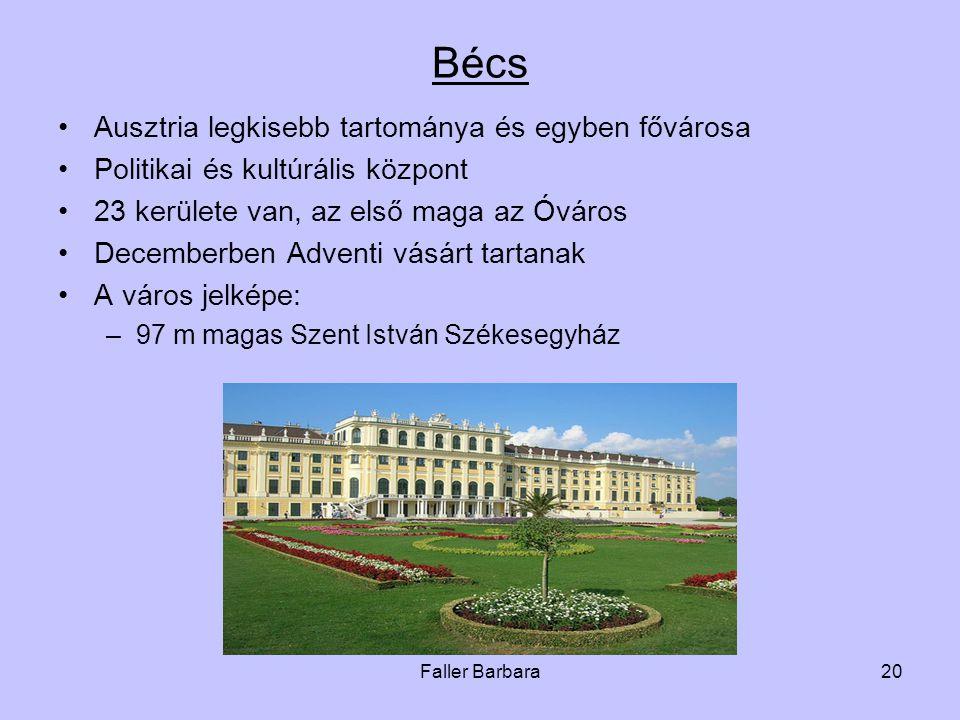 Faller Barbara20 Bécs •Ausztria legkisebb tartománya és egyben fővárosa •Politikai és kultúrális központ •23 kerülete van, az első maga az Óváros •Decemberben Adventi vásárt tartanak •A város jelképe: –97 m magas Szent István Székesegyház