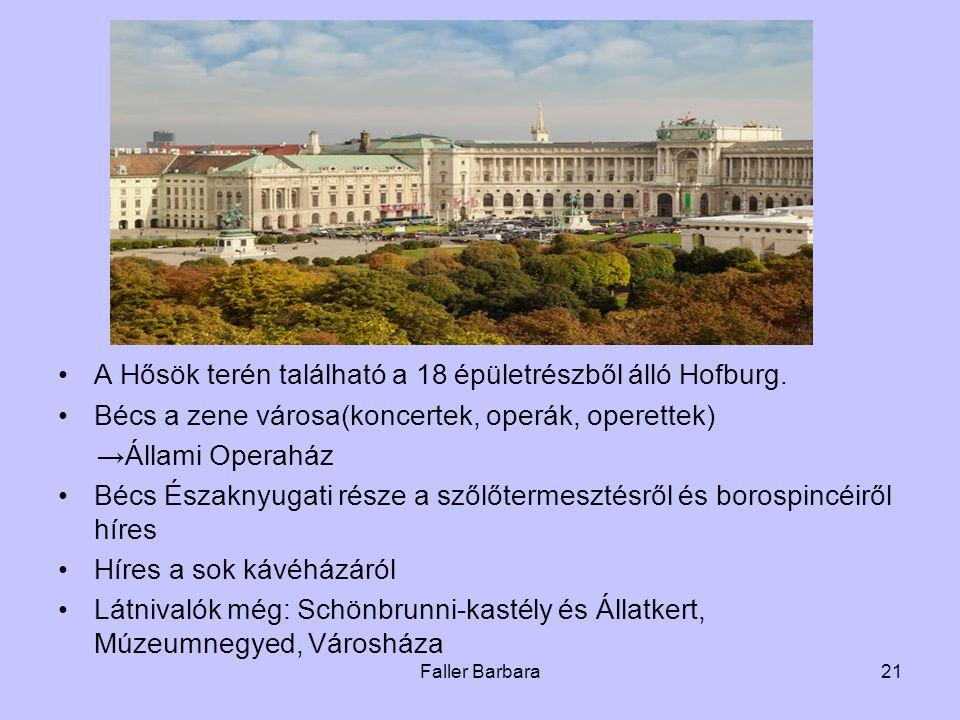 Faller Barbara21 •A Hősök terén található a 18 épületrészből álló Hofburg. •Bécs a zene városa(koncertek, operák, operettek) →Állami Operaház •Bécs És