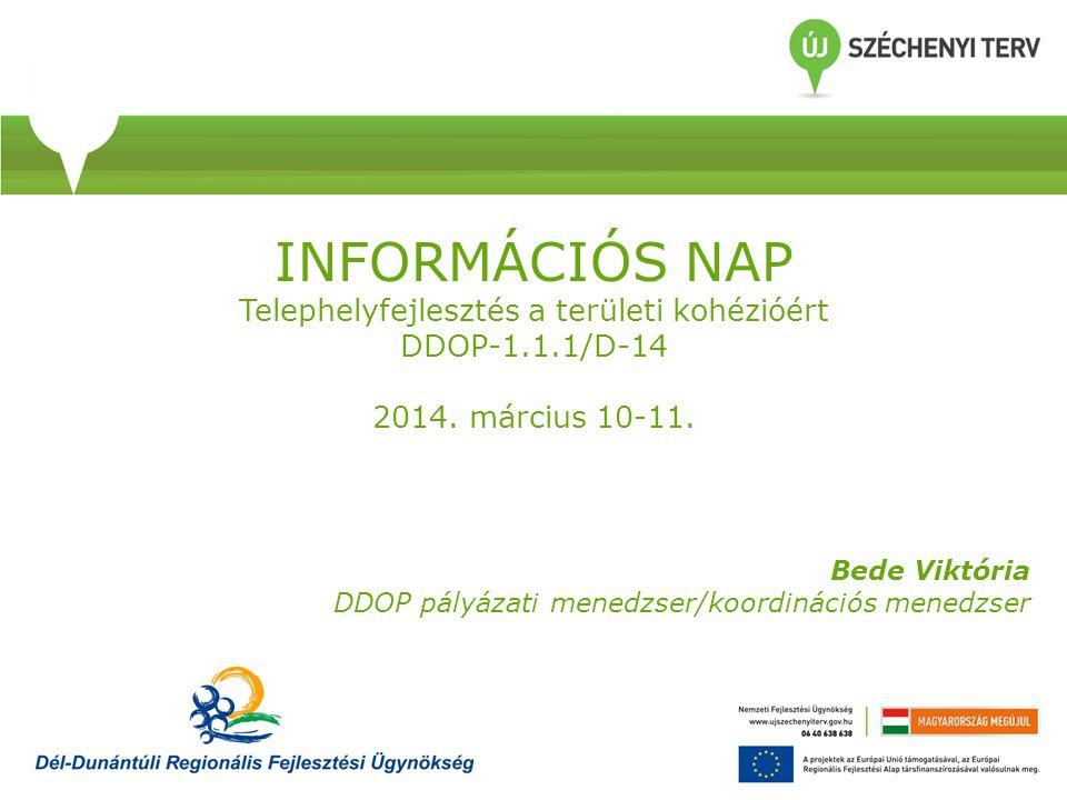 INFORMÁCIÓS NAP Telephelyfejlesztés a területi kohézióért DDOP-1.1.1/D-14 2014. március 10-11. Bede Viktória DDOP pályázati menedzser/koordinációs men