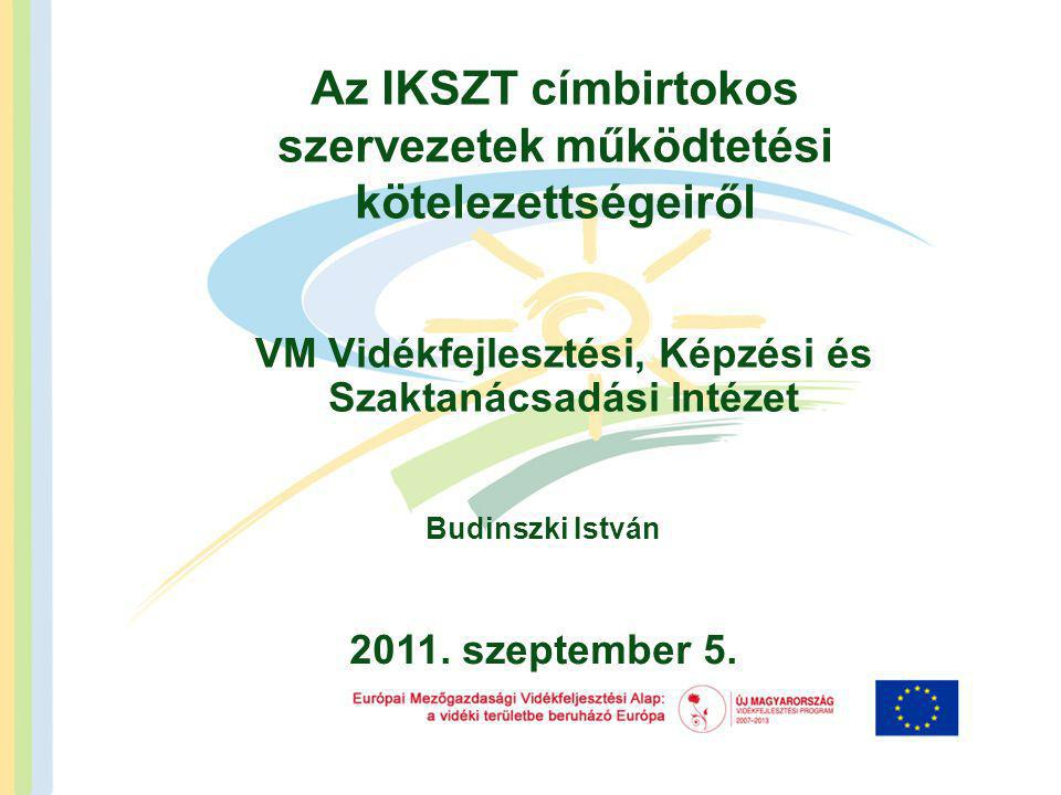 Az IKSZT címbirtokos szervezetek működtetési kötelezettségeiről VM Vidékfejlesztési, Képzési és Szaktanácsadási Intézet Budinszki István 2011.