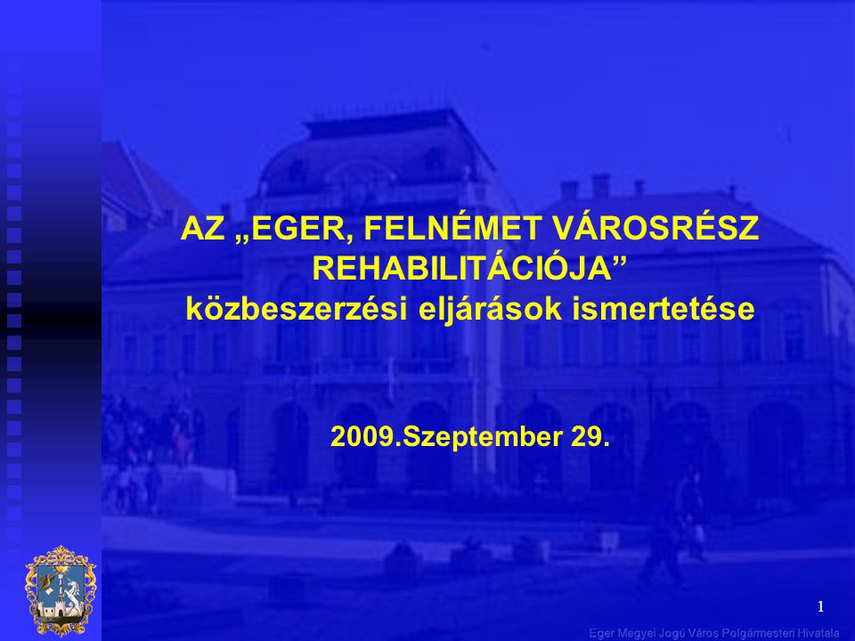 """1 AZ """"EGER, FELNÉMET VÁROSRÉSZ REHABILITÁCIÓJA"""" közbeszerzési eljárások ismertetése 2009.Szeptember 29."""