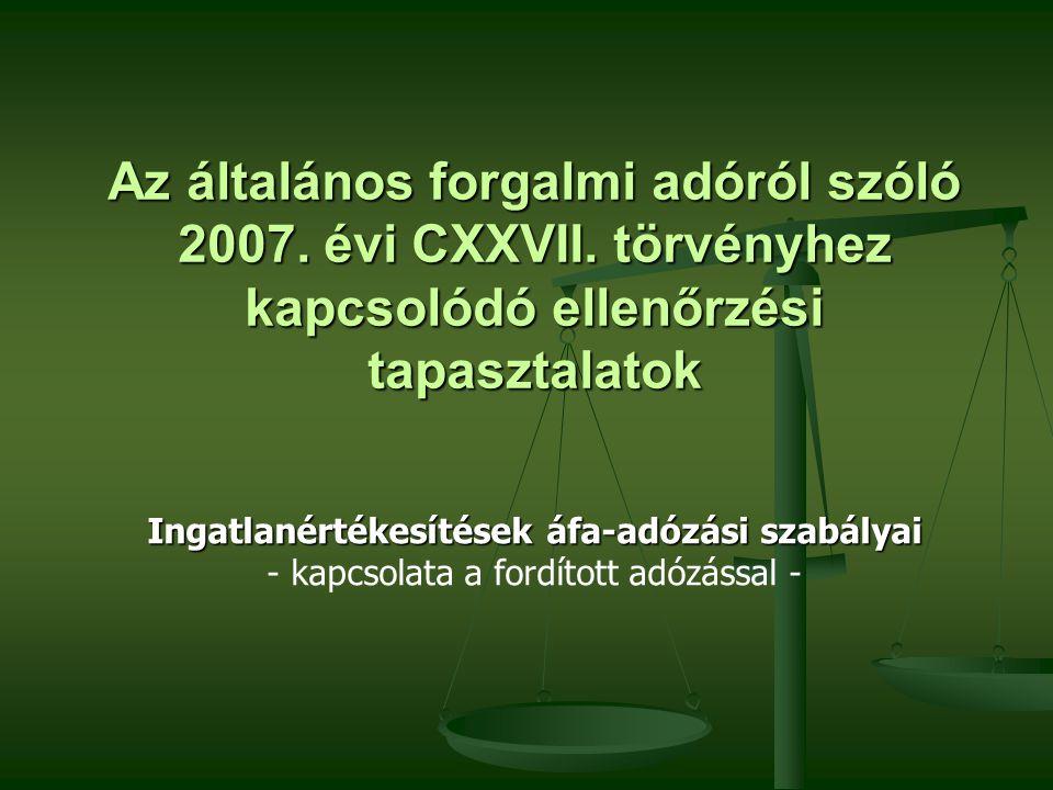 Az általános forgalmi adóról szóló 2007. évi CXXVII. törvényhez kapcsolódó ellenőrzési tapasztalatok Ingatlanértékesítések áfa-adózási szabályai Ingat