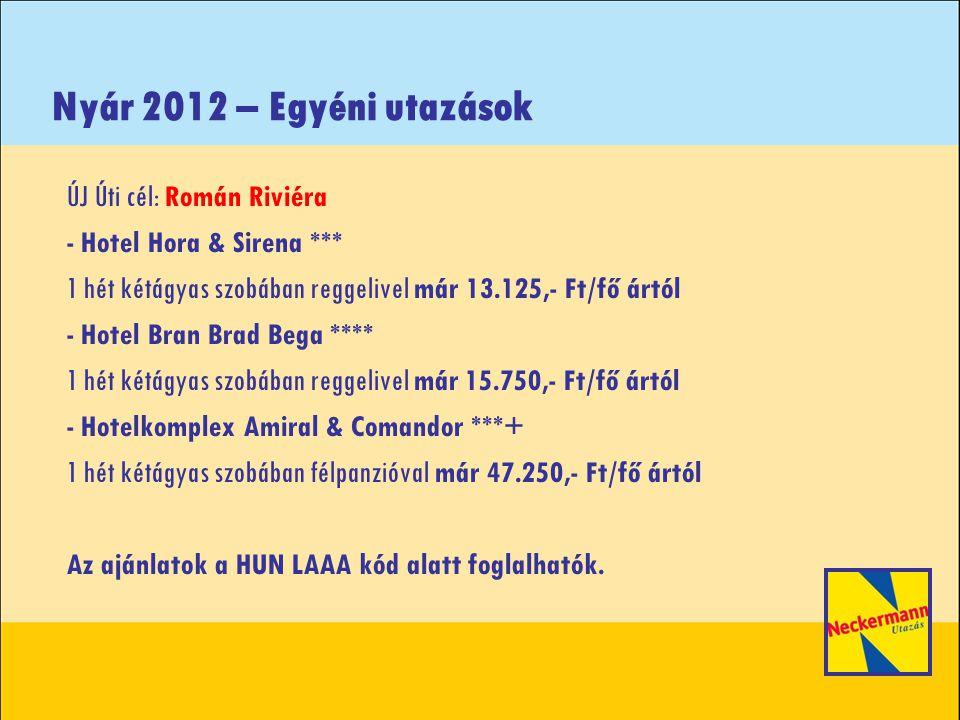 Nyár 2012 – Egyéni utazások ÚJ Úti cél: Román Riviéra - Hotel Hora & Sirena *** 1 hét kétágyas szobában reggelivel már 13.125,- Ft/fő ártól - Hotel Bran Brad Bega **** 1 hét kétágyas szobában reggelivel már 15.750,- Ft/fő ártól - Hotelkomplex Amiral & Comandor ***+ 1 hét kétágyas szobában félpanzióval már 47.250,- Ft/fő ártól Az ajánlatok a HUN LAAA kód alatt foglalhatók.