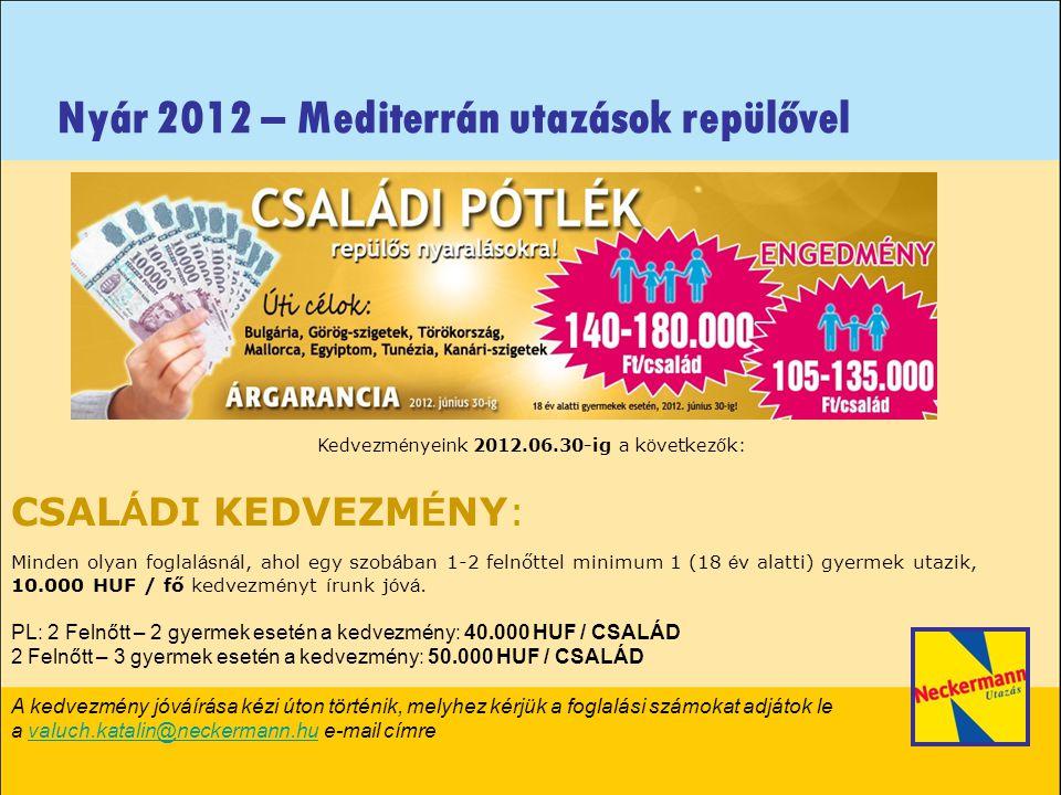 Nyár 2012 – Mediterrán utazások repülővel Továbbra is érvényes kedvezményeink a repülős katalógusaink esetében, melyeket a rendszer automatikusan számol: + CÉLTERÜLET KEDVEZMÉNY + ÁRGARANCIA + BIZALOM BÓNUSZ CÉLTERÜLET KEDVEZMÉNY: 35.000 HUF / fő Egyiptom/Hurghada, Sharm el Sheik 25.000 HUF / fő Mallorca, Kréta, Rodosz, Kos, Korfu, Zakynthos, Tunézia, Bulgária/Napospart, Aranypart, Török Riviéra, Bodrum, ÚJ.