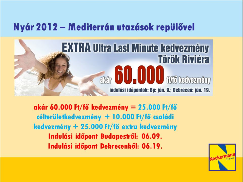 Nyár 2012 – Mediterrán utazások repülővel akár 60.000 Ft/fő kedvezmény = 25.000 Ft/fő célterületkedvezmény + 10.000 Ft/fő családi kedvezmény + 25.000 Ft/fő extra kedvezmény Indulási időpont Budapestről: 06.09.