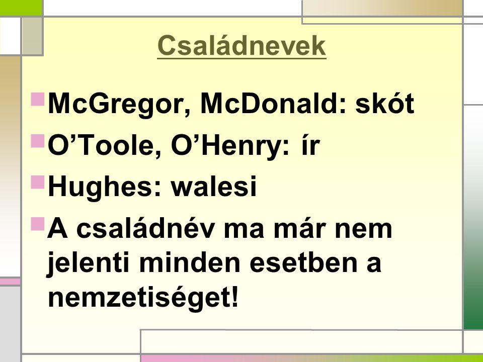 Családnevek  McGregor, McDonald: skót  O'Toole, O'Henry: ír  Hughes: walesi  A családnév ma már nem jelenti minden esetben a nemzetiséget!